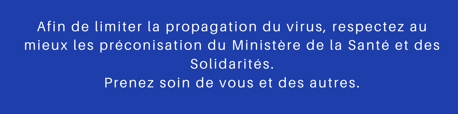 Afin de limiter la propagation du virus, respectez au mieux les préconisation du Ministère de la Santé et des Solidarités. Prenez soin de vous et des autres. copie.png